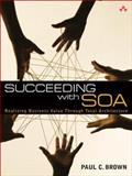 Succeeding with SOA : Realizing Business Value Through Total Architecture, Brown, Paul C., 0321508912