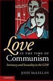 Love in the Time of Communism : Intimacy and Sexuality in the GDR, McLellan, Josie, 0521898919