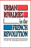 Urban Rivalries in the French Revolution, Margadant, Ted W., 0691008914