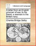 A Letter from an English Prisoner of War, to His Friend, a Seaman in the British Navy, Charles Bridge Selby, 114090891X