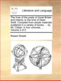The Lives of the Poets of Great Britain and Ireland, to the Time of Dean Swift Compiled from Ample Materials Scattered in a Variety of Books, By, Robert Shiells, 1140728911