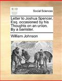 Letter to Joshua Spencer, Esq Occasioned by His Thoughts on an Union by a Barrister, William Johnson, 1170598919