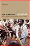 The Meaning of Whitemen : Race and Modernity in the Orokaiva Cultural World, Bashkow, Ira, 0226038912