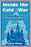 Inside the Cold War : A Cold Warrior's Reflections, Chris Adams, 1410218910