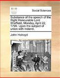 Substance of the Speech of the Right Honourable Lord Sheffield, Monday, April 22, 1799 upon the Subject of Union with Ireland, John Holroyd, 1170598927
