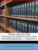 Neues Archiv Für Sächsische Geschichte Und Altertumskunde ..., Volume 6, Dresden Sächsischer Altertumsverein, 114896892X