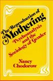 The Reproduction of Mothering : Psychoanalysis and the Sociology of Gender, Chodorow, Nancy Julia, 0520038924