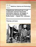 Quæstiones Philosophicæ in Justi Systematis Ordinem Dispositæ; Auctoribus Adductis, et Singulis in Proprias Hypotheses Dispertitis Editio Tertia, Thomas Johnson, 1140948938