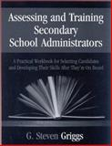 Assessing and Training Secondary School Administrators : A Practical Workbook for Selecting Candidates and to Developing Their Skills Once They're on Board, Griggs, G. Steven, 0803968930