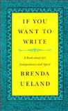 If You Want to Write : A Book about Art, Independence and Spirit, Ueland, Brenda, 0915308940