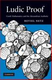 Ludic Proof : Greek Mathematics and the Alexandrian Aesthetic, Netz, Reviel, 0521898943