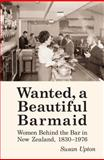 Wanted a Beautiful Barmaid : Women Behind the Bar in New Zealand, 1830-1976, Upton, Susan, 0864738943