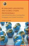 Re-Imagined Universities and Global Citizen Professionals : International Education, Cosmopolitan Pedagogies and Global Friendships, George, Shanti, 1137358947