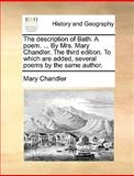 The Description of Bath a Poem by Mrs Mary Chandler the Third Edition to Which Are Added, Several Poems by the Same Author, Mary Chandler, 1170468942