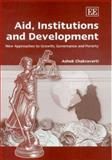Aid, Institutions and Development : New Approaches to Growth, Governance and Poverty, Chakravarti, Ashok, 1845428943
