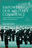 Empowering Our Military Conscience : Transforming Just War Theory and Military Moral Education, Roger Wertheimer, 0754678946