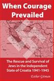 When Courage Prevailed : The Rescue and Survival of Jews in the Independent State of Croatia, 1941-1945, Gitman, Esther, 1557788944