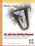 Air and Gas Drilling Manual : Applications for Oil and Gas Recovery Wells and Geothermal Fluids Recovery Wells, Lyons, William C., 0123708958