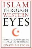 Islam Through Western Eyes : From the Crusades to the War on Terrorism, Lyons, Jonathan, 0231158955