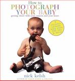 How to Photograph Your Baby, Nick Kelsh, 1556708955