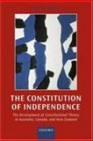 The Constitution of Independence : The Development of Constitutional Theory in Australia, Canada, and New Zealand, Oliver, Peter C., 0198268955