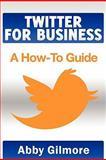 Twitter for Business: A How-to Guide, Abby Gilmore, 1456538950