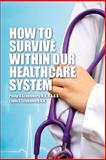 How to Survive Within Our Healthcare System, Philip A. Scheinberg, 1480118958