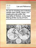 An Act for Dividing and Inclosing Certain Open Fields, Lands, and Waste Grounds Within the Township of Welton, in the East Riding of the County of Yor, See Notes Multiple Contributors, 1170188966