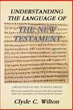 Understanding the Language of the New Testament, Clyde C. Wilton, 1466978961