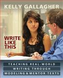 Write Like This : Teaching Real-World Writing Through Modeling and Mentor Texts, Gallagher, Kelly, 1571108963