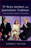 TV News Anchors and Journalistic Tradition : How Journalists Adapt to Technology, Meltzer, Kimberly, 1433108968