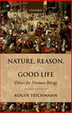 Nature, Reason, and the Good Life : Ethics for Human Beings, Teichmann, Roger, 0198708971