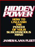 Hidden Power : How to Unleash the Force of Your Subconscious Mind, Van Fleet, James K., 0133868974