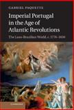 Imperial Portugal in the Age of Atlantic Revolutions : The Luso-Brazilian World, C. 1770-1850, Paquette, Gabriel, 1107028973