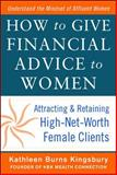How to Give Financial Advice to Women : Attracting and Retaining High-Net Worth Female Clients, Kingsbury, Kathleen Burns, 0071798978