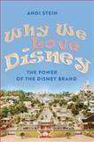 Why We Love Disney : The Power of the Disney Brand, Stein, Andi, 1433108976