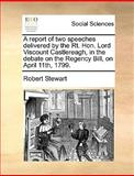 A Report of Two Speeches Delivered by the Rt Hon Lord Viscount Castlereagh, in the Debate on the Regency Bill, on April 11th 1799, Robert Stewart, 1170358977