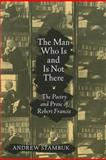 The Man Who Is and Is Not There : The Poetry and Prose of Robert Francis, Stambuk, Andrew, 1558498982