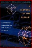 A History of the Circle : Mathematical Reasoning and the Physical Universe, Zebrowski, Ernest, Jr., 0813528984
