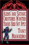 Aliens and Satanic Creatures Wanted : Humans Need Not Apply, Ruggiero, Tony, 1592798985