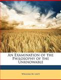 An Examination of the Philosophy of the Unknowable, William M. Lacy, 114659898X