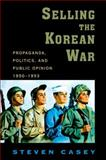 Selling the Korean War : Propaganda, Politics, and Public Opinion in the United States, 1950-1953, Casey, Steven, 0199738998