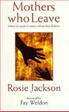 Mothers Who Leave : Behind the Myth of Women Without Their Children, Jackson, Rosie, 0044408994