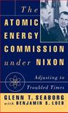 The Atomic Energy Commission under Nixon : Adjusting to Troubled Times, Seaborg, Glenn Theodore and Loeb, Benjamin S., 0312078994