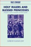 Holy Rulers and Blessed Princesses : Dynastic Cults in Medieval Central Europe, Klaniczay, Gábor, 0521038995