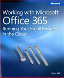 Working with Microsoft Office 365 : Running Your Small Business in the Cloud, Hill, Brett, 0735658994