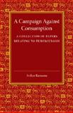 A Campaign Against Consumption : A Collection of Papers Relating to Tuberculosis, Ransome, Arthur, 1107418992