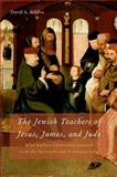 The Jewish Teachers of Jesus, James, and Jude : What Earliest Christianity Learned from the Apocrypha and Pseudepigrapha, deSilva, David A., 0195329007