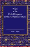 Wages in the United Kingdom in the Nineteenth Century : Notes for the Use of Students of Social and Economic Questions, Bowley, Arthur L., 110741900X