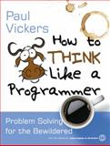 How to Think Like a Programmer, Paul Vickers, 1844809005